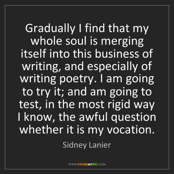 Sidney Lanier: Gradually I find that my whole soul is merging itself...