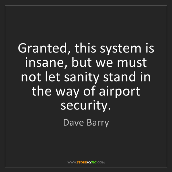 Dave Barry: Granted, this system is insane, but we must not let sanity...