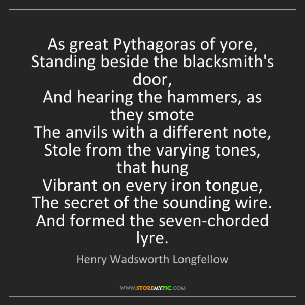 Henry Wadsworth Longfellow: As great Pythagoras of yore,  Standing beside the blacksmith's...