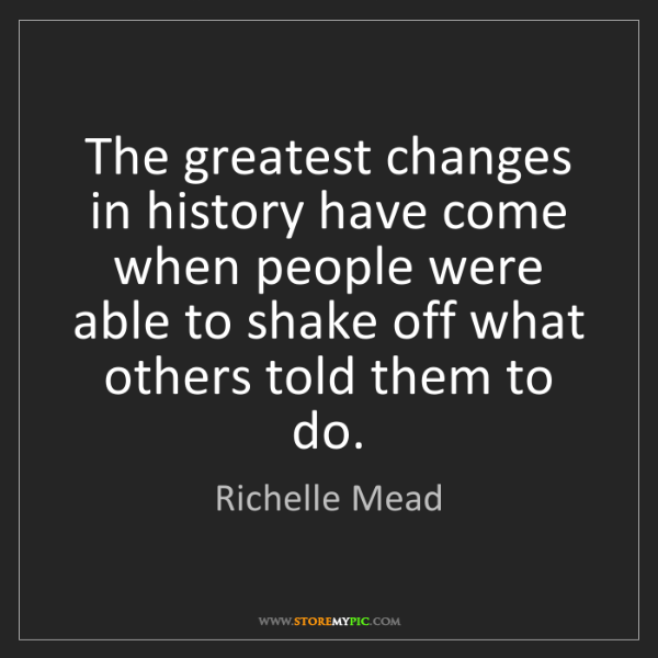 Richelle Mead: The greatest changes in history have come when people...