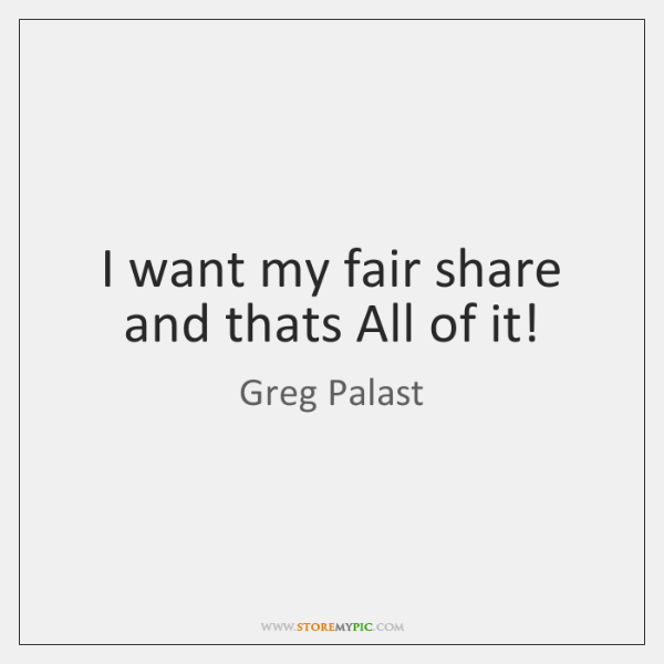 I want my fair share and thats All of it!