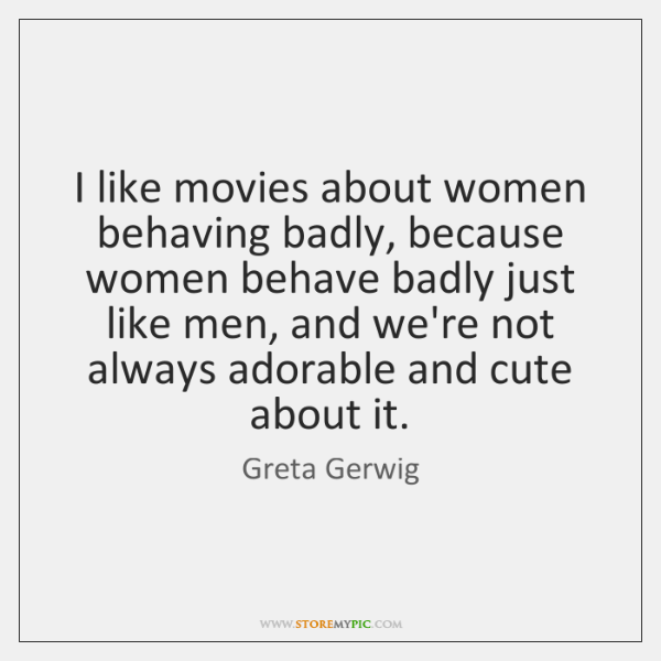 I like movies about women behaving badly, because women behave badly just ...