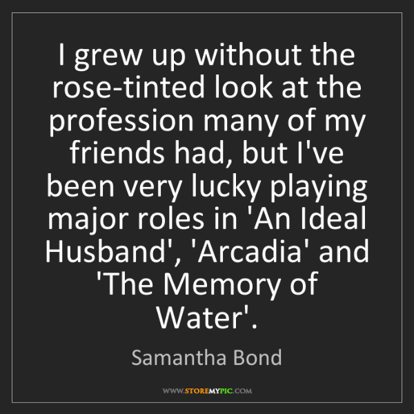Samantha Bond: I grew up without the rose-tinted look at the profession...