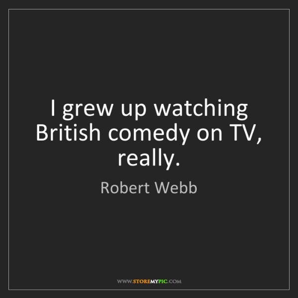 Robert Webb: I grew up watching British comedy on TV, really.