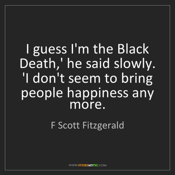 F Scott Fitzgerald: I guess I'm the Black Death,' he said slowly. 'I don't...