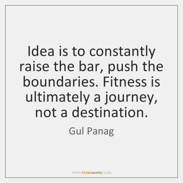 Idea is to constantly raise the bar, push the boundaries. Fitness is ...