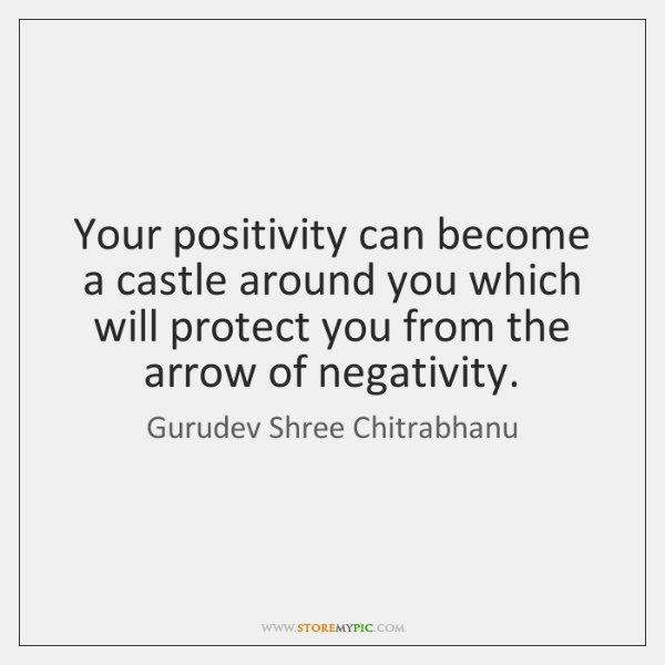 Your positivity can become a castle around you which will protect you ...