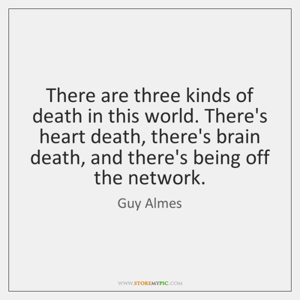 There are three kinds of death in this world. There's heart death, ...
