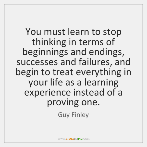 You must learn to stop thinking in terms of beginnings and endings, ...