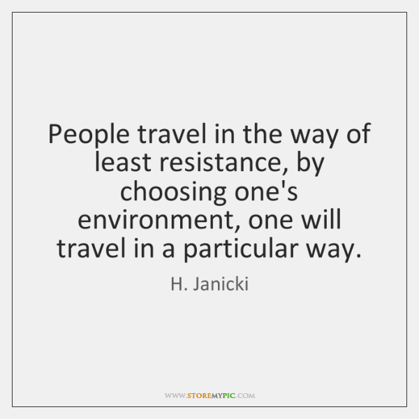 People travel in the way of least resistance, by choosing one's environment, ...