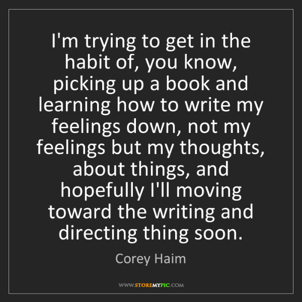 Corey Haim: I'm trying to get in the habit of, you know, picking...