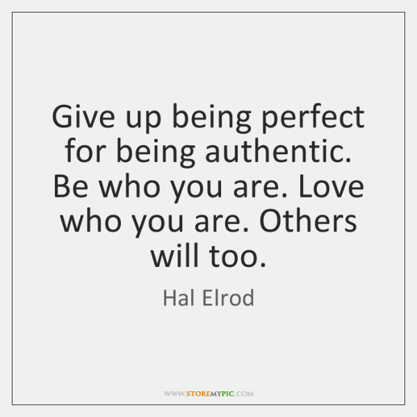 Give up being perfect for being authentic. Be who you are. Love ...