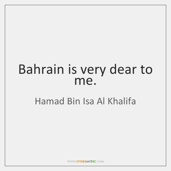 Bahrain is very dear to me.