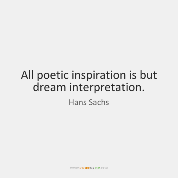 All poetic inspiration is but dream interpretation.