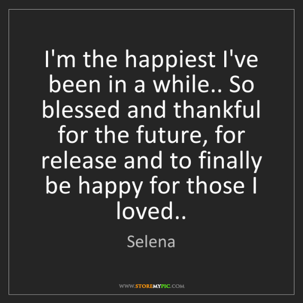 Selena: I'm the happiest I've been in a while.. So blessed and...