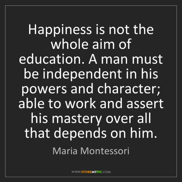 Maria Montessori: Happiness is not the whole aim of education. A man must...
