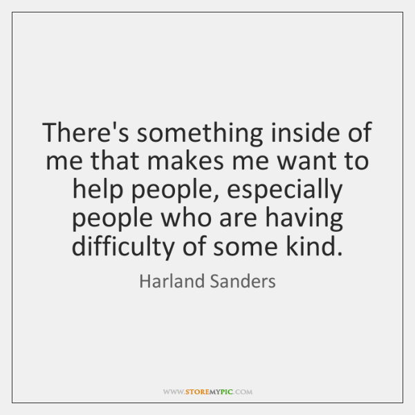 There's something inside of me that makes me want to help people, ...