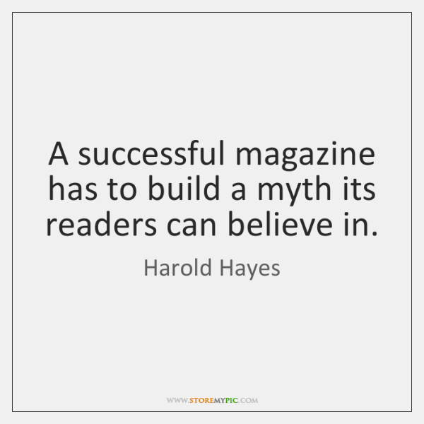 A successful magazine has to build a myth its readers can believe ...