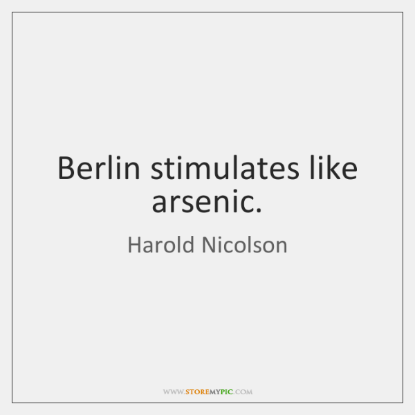 Berlin stimulates like arsenic.