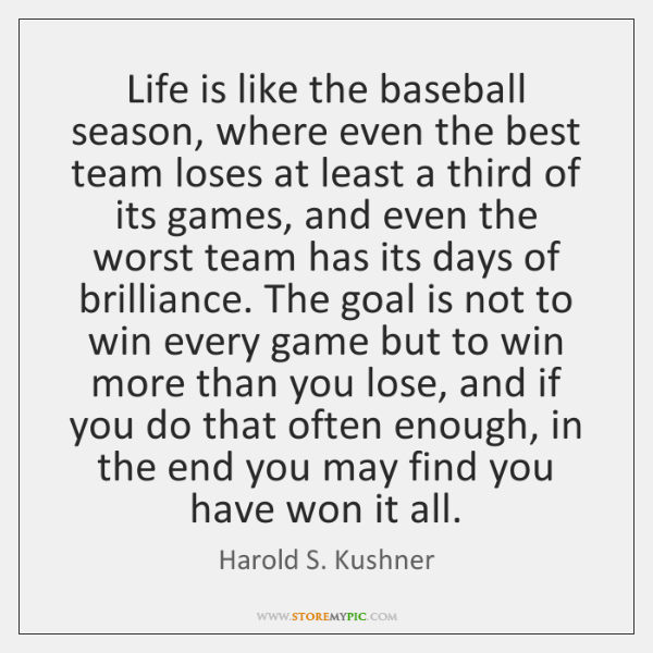 Life is like the baseball season, where even the best team loses ...