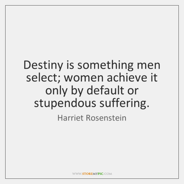Destiny is something men select; women achieve it only by default or ...