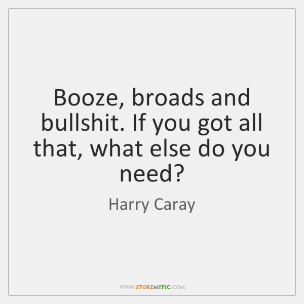 Booze, broads and bullshit. If you got all that, what else do ...