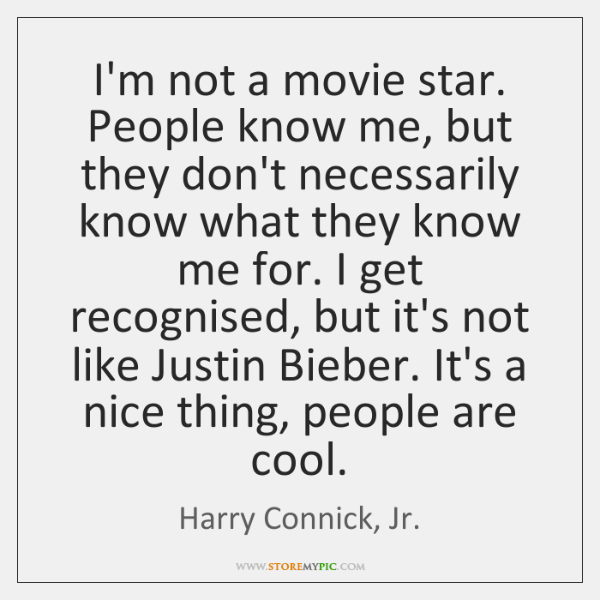 I'm not a movie star. People know me, but they don't necessarily ...