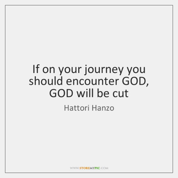 If on your journey you should encounter GOD, GOD will be cut