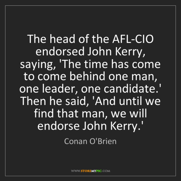 Conan O'Brien: The head of the AFL-CIO endorsed John Kerry, saying,...