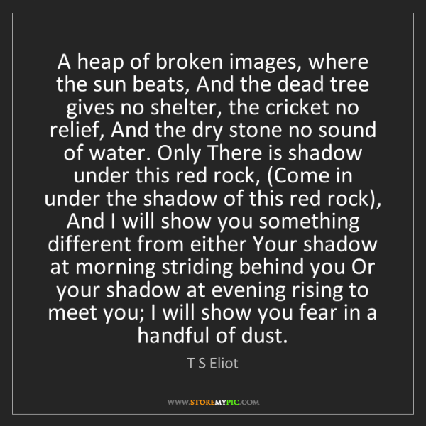 T S Eliot: A heap of broken images, where the sun beats, And the...