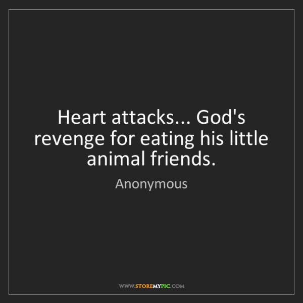 Anonymous: Heart attacks... God's revenge for eating his little...