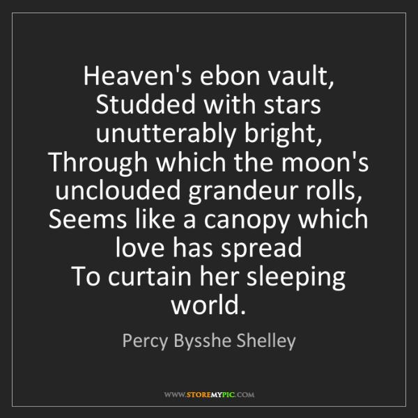Percy Bysshe Shelley: Heaven's ebon vault,   Studded with stars unutterably...