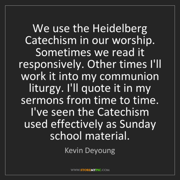 Kevin Deyoung: We use the Heidelberg Catechism in our worship. Sometimes...