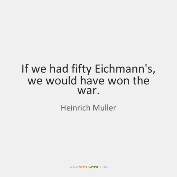 If we had fifty Eichmann's, we would have won the war.