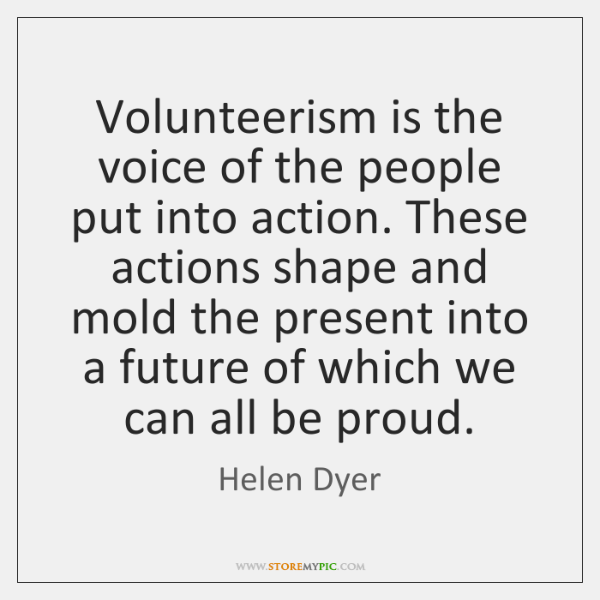 Volunteerism is the voice of the people put into action. These actions ...