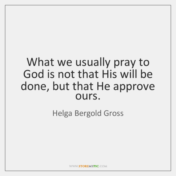 What we usually pray to God is not that His will be ...