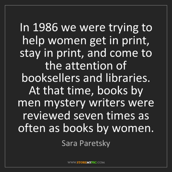Sara Paretsky: In 1986 we were trying to help women get in print, stay...