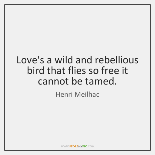 Love's a wild and rebellious bird that flies so free it cannot ...