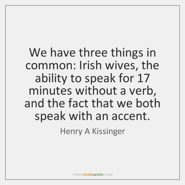 We have three things in common: Irish wives, the ability to speak ...