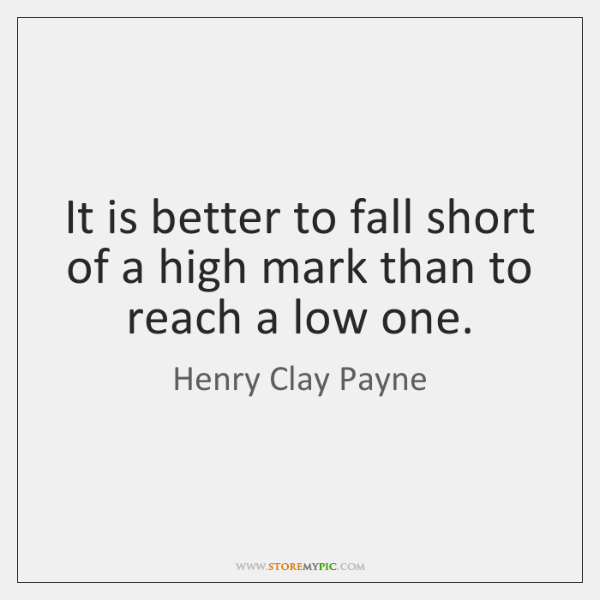 It is better to fall short of a high mark than to ...