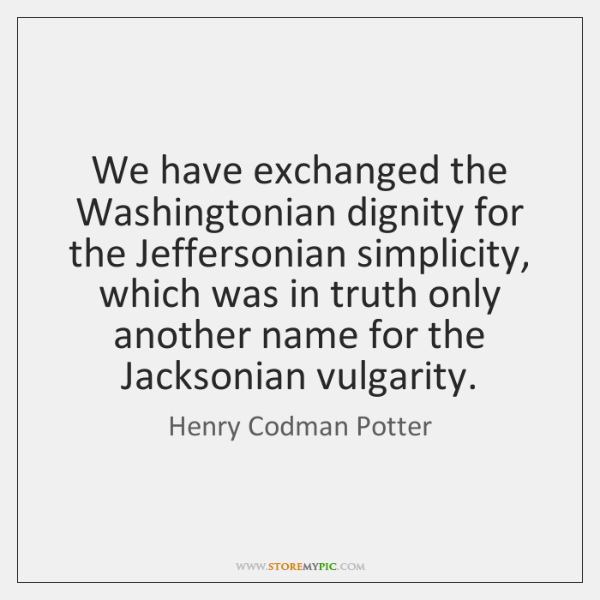 We have exchanged the Washingtonian dignity for the Jeffersonian simplicity, which was ...