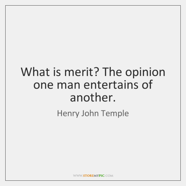 What is merit? The opinion one man entertains of another.