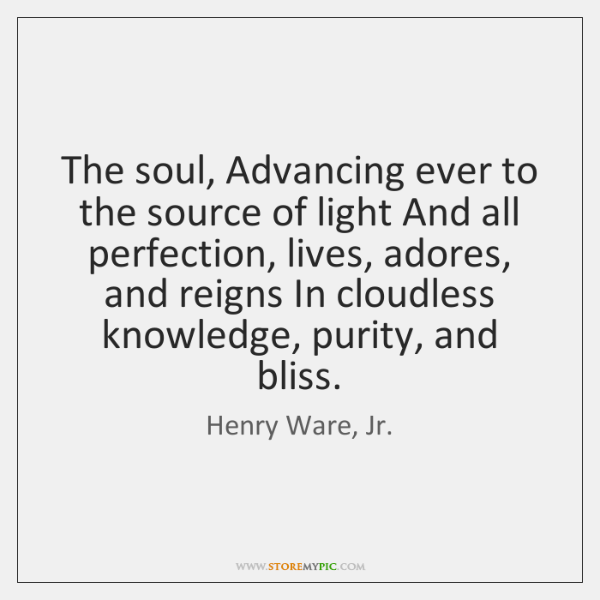 The soul, Advancing ever to the source of light And all perfection, ...