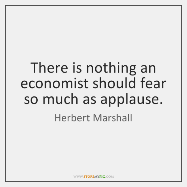 There is nothing an economist should fear so much as applause.