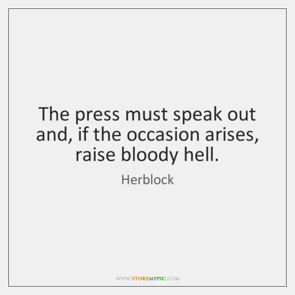 The press must speak out and, if the occasion arises, raise bloody ...