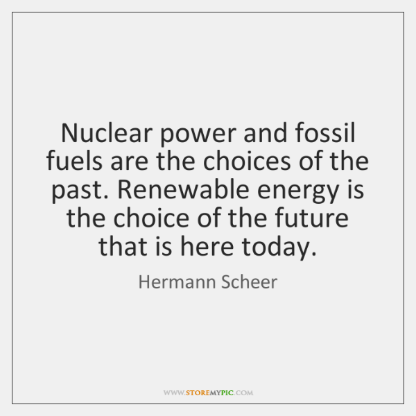 Nuclear power and fossil fuels are the choices of the past. Renewable ...