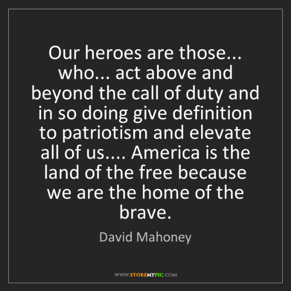 David Mahoney Our Heroes Are Those Who Act Above And Beyond