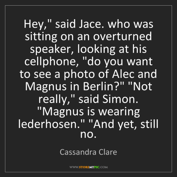 "Cassandra Clare: Hey,"" said Jace. who was sitting on an overturned speaker,..."
