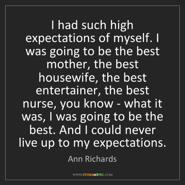 Ann Richards: I had such high expectations of myself. I was going to...