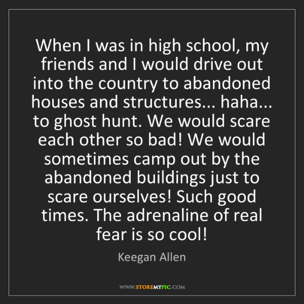 Keegan Allen: When I was in high school, my friends and I would drive...
